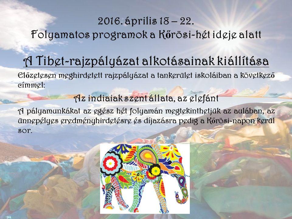 2016. április 18 – 22. Folyamatos programok a K ő rösi-hét ideje alatt A Tibet-rajzpályázat alkotásainak kiállítása El ő zetesen meghirdetett rajzpály