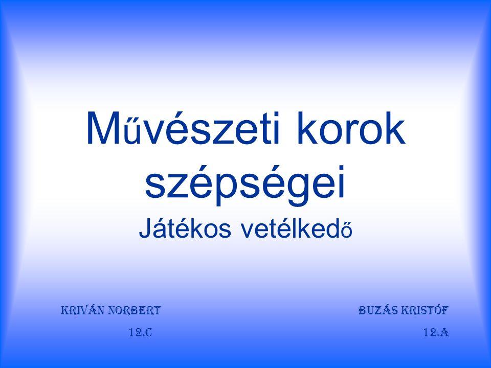 M ű vészeti korok szépségei Játékos vetélked ő Kriván Norbert Buzás Kristóf 12.C 12.A