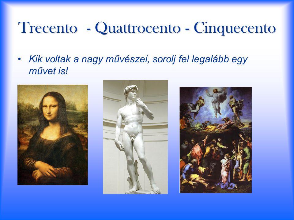 Trecento - Quattrocento - Cinquecento Kik voltak a nagy művészei, sorolj fel legalább egy művet is!
