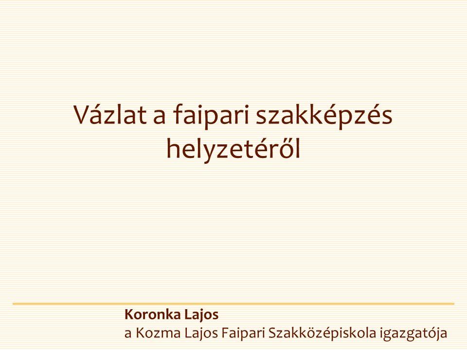 Vázlat a faipari szakképzés helyzetéről Koronka Lajos a Kozma Lajos Faipari Szakközépiskola igazgatója