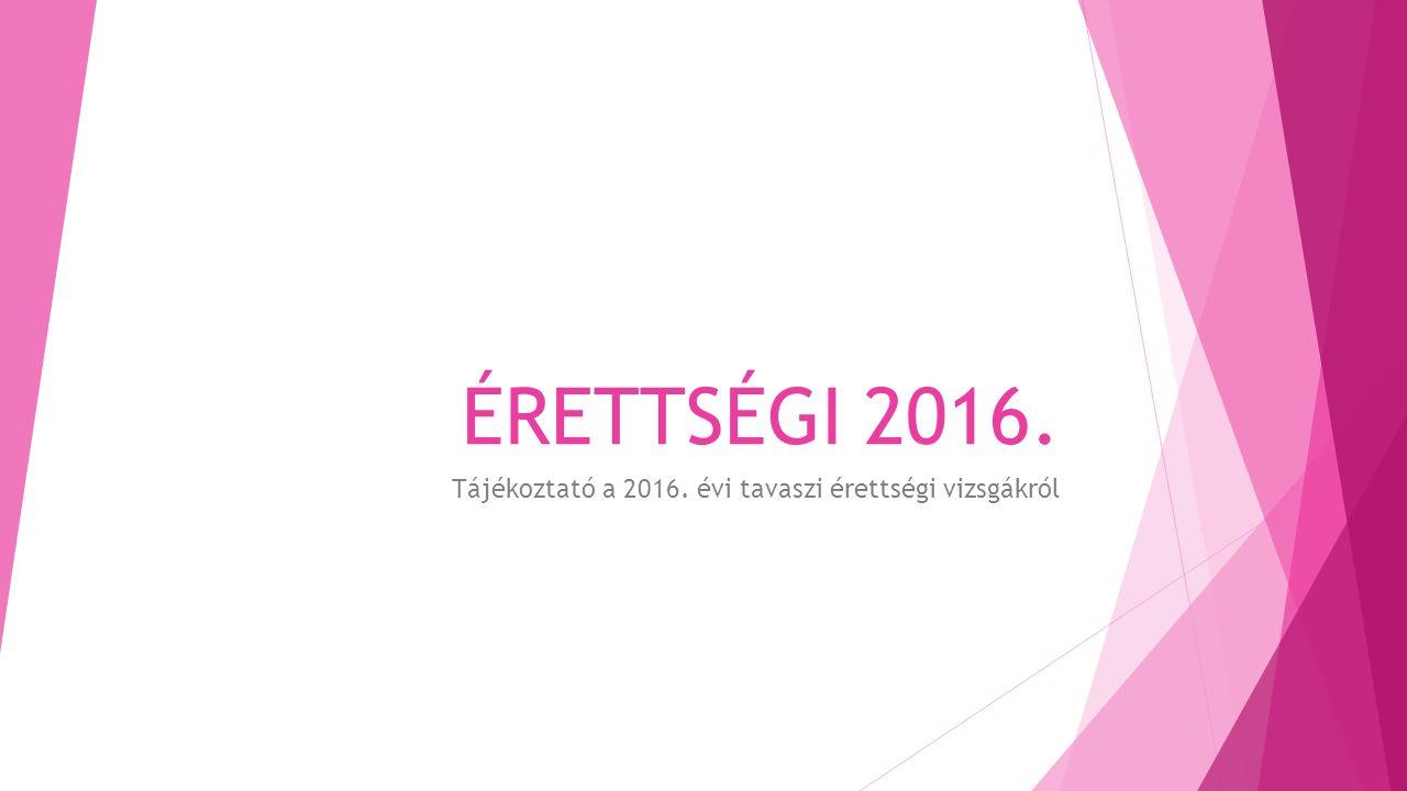 ÉRETTSÉGI 2016. Tájékoztató a 2016. évi tavaszi érettségi vizsgákról