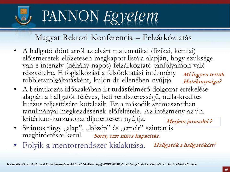 16 Magyar Rektori Konferencia – Felzárkóztatás A hallgató dönt arról az elvárt matematikai (fizikai, kémiai) előismeretek előzetesen megkapott listája alapján, hogy szüksége van-e intenzív (néhány napos) felzárkóztató tanfolyamon való részvételre.