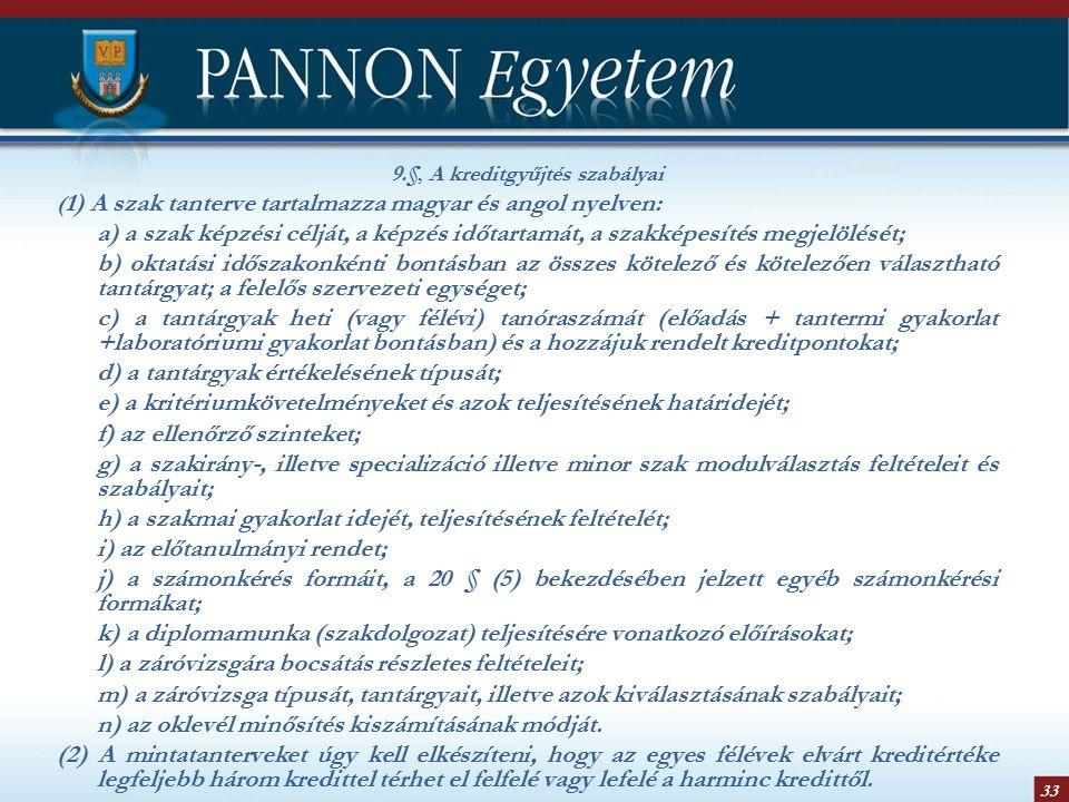 33 9.§, A kreditgyűjtés szabályai ( 1) A szak tanterve tartalmazza magyar és angol nyelven: a) a szak képzési célját, a képzés időtartamát, a szakképesítés megjelölését; b) oktatási időszakonkénti bontásban az összes kötelező és kötelezően választható tantárgyat; a felelős szervezeti egységet; c) a tantárgyak heti (vagy félévi) tanóraszámát (előadás + tantermi gyakorlat +laboratóriumi gyakorlat bontásban) és a hozzájuk rendelt kreditpontokat; d) a tantárgyak értékelésének típusát; e) a kritériumkövetelményeket és azok teljesítésének határidejét; f) az ellenőrző szinteket; g) a szakirány-, illetve specializáció illetve minor szak modulválasztás feltételeit és szabályait; h) a szakmai gyakorlat idejét, teljesítésének feltételét; i) az előtanulmányi rendet; j) a számonkérés formáit, a 20 § (5) bekezdésében jelzett egyéb számonkérési formákat; k) a diplomamunka (szakdolgozat) teljesítésére vonatkozó előírásokat; l) a záróvizsgára bocsátás részletes feltételeit; m) a záróvizsga típusát, tantárgyait, illetve azok kiválasztásának szabályait; n) az oklevél minősítés kiszámításának módját.