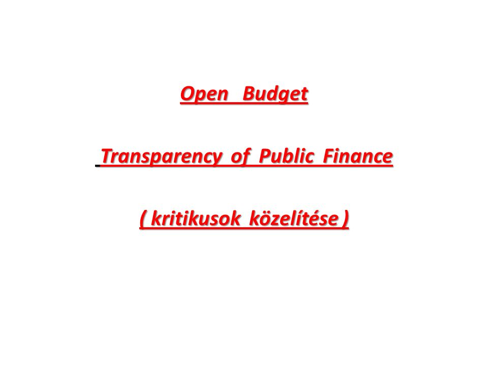 Open Budget Transparency of Public Finance Transparency of Public Finance ( kritikusok közelítése )
