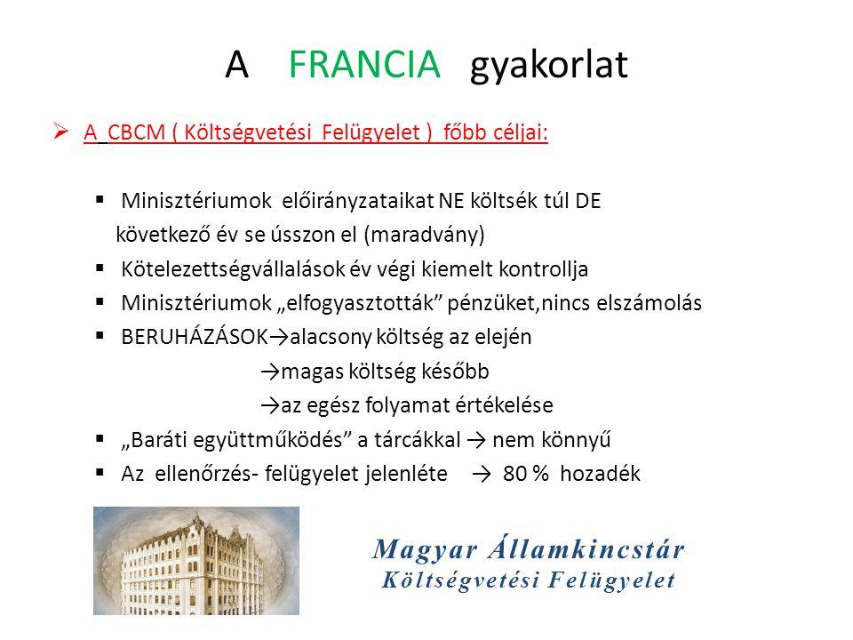 """Magyar Államkincstár Költségvetési Felügyelet A FRANCIA gyakorlat  A CBCM ( Költségvetési Felügyelet ) főbb céljai:  Minisztériumok előirányzataikat NE költsék túl DE következő év se ússzon el (maradvány)  Kötelezettségvállalások év végi kiemelt kontrollja  Minisztériumok """"elfogyasztották pénzüket,nincs elszámolás  BERUHÁZÁSOK→alacsony költség az elején →magas költség később →az egész folyamat értékelése  """"Baráti együttműködés a tárcákkal → nem könnyű  Az ellenőrzés- felügyelet jelenléte → 80 % hozadék"""