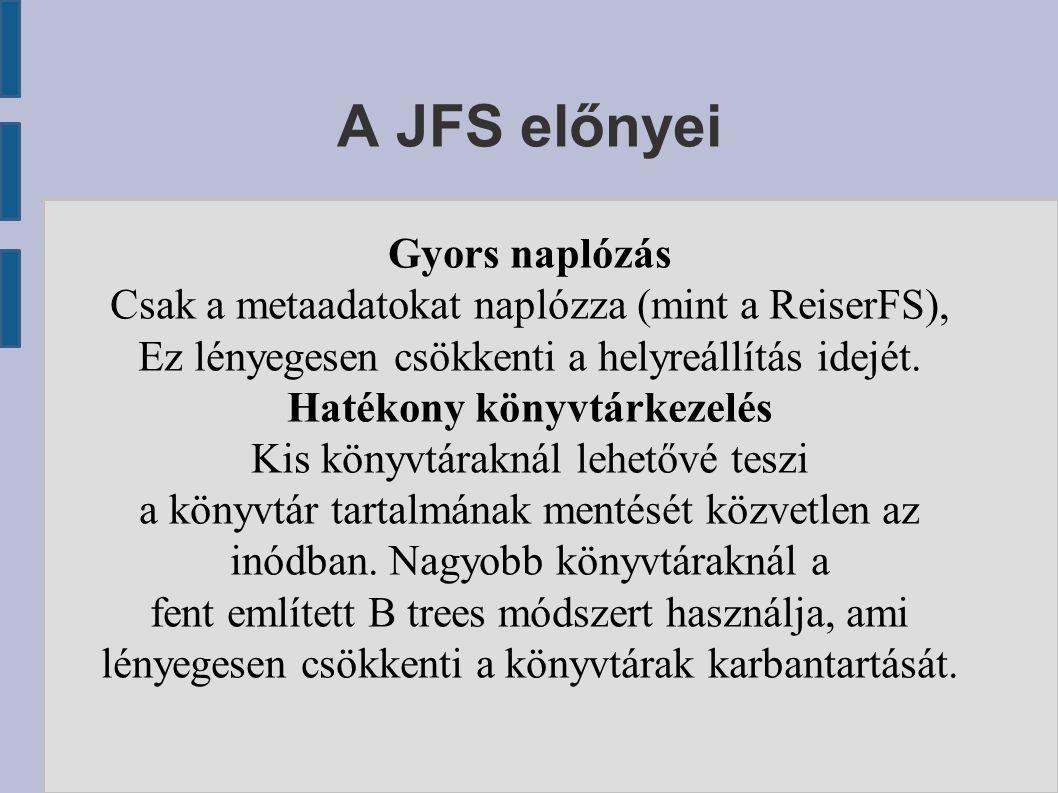 A JFS előnyei Gyors naplózás Csak a metaadatokat naplózza (mint a ReiserFS), Ez lényegesen csökkenti a helyreállítás idejét.