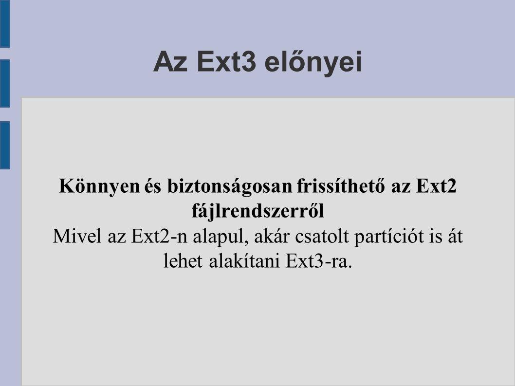 Az Ext3 előnyei Könnyen és biztonságosan frissíthető az Ext2 fájlrendszerről Mivel az Ext2-n alapul, akár csatolt partíciót is át lehet alakítani Ext3-ra.