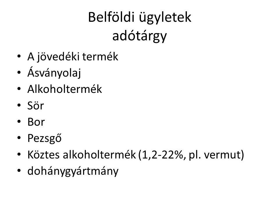 Belföldi ügyletek adótárgy A jövedéki termék Ásványolaj Alkoholtermék Sör Bor Pezsgő Köztes alkoholtermék (1,2-22%, pl. vermut) dohánygyártmány