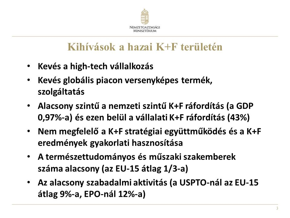 3 Kihívások a hazai K+F területén Kevés a high-tech vállalkozás Kevés globális piacon versenyképes termék, szolgáltatás Alacsony szintű a nemzeti szintű K+F ráfordítás (a GDP 0,97%-a) és ezen belül a vállalati K+F ráfordítás (43%) Nem megfelelő a K+F stratégiai együttműködés és a K+F eredmények gyakorlati hasznosítása A természettudományos és műszaki szakemberek száma alacsony (az EU-15 átlag 1/3-a) Az alacsony szabadalmi aktivitás (a USPTO-nál az EU-15 átlag 9%-a, EPO-nál 12%-a)
