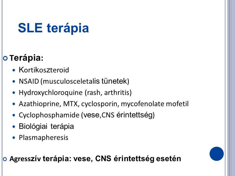 SLE terápia T erápia : K orti k os z teroid NSAID (musculosceletal is tünetek ) Hydroxychloroquine (rash, arthritis) Azathioprine, MTX, cyclosporin, mycofenolate mofetil Cyclophosphamide ( vese, CNS érintettség ) Biológiai terápia Plasmapheresis Agress zí v terápia: vese, CNS érintettség esetén