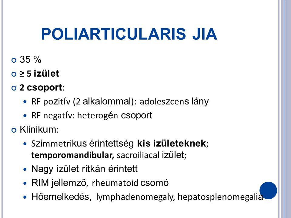 POLIARTICULARIS JIA 35 % ≥ 5 izület 2 csoport : RF po z it í v (2 alkalommal ): adoles z cen s lány RF negat í v: heterog é n csoport Klinikum : S zi mmetri kus érintettség kis izületeknek ; temporomandibular, sacroiliacal izület ; Nagy izület ritkán érintett RIM jellemző, rheumatoid csomó Hőemelkedés, lymphadenomegaly, h epatosplenomegal ia