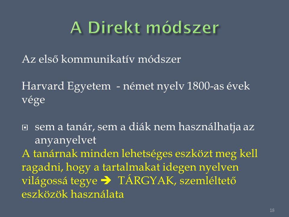 Az első kommunikatív módszer Harvard Egyetem - német nyelv 1800-as évek vége  sem a tanár, sem a diák nem használhatja az anyanyelvet A tanárnak minden lehetséges eszközt meg kell ragadni, hogy a tartalmakat idegen nyelven világossá tegye  TÁRGYAK, szemléltető eszközök használata 18