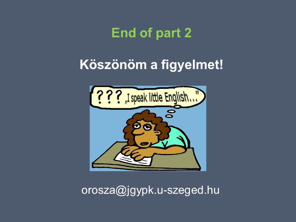 orosza@jgypk.u-szeged.hu End of part 2 Köszönöm a figyelmet!