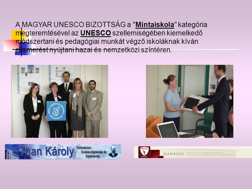 A MAGYAR UNESCO BIZOTTSÁG a Mintaiskola kategória megteremtésével az UNESCO szellemiségében kiemelkedő módszertani és pedagógiai munkát végző iskoláknak kíván elismerést nyújtani hazai és nemzetközi színtéren.