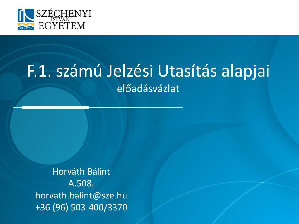 F.1. számú Jelzési Utasítás alapjai előadásvázlat Horváth Bálint A.508. horvath.balint@sze.hu +36 (96) 503-400/3370