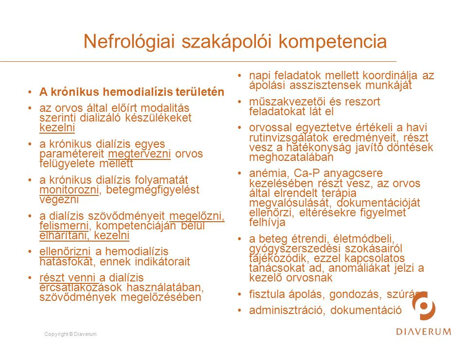Copyright © Diaverum Nefrológiai szakápolói kompetencia A krónikus hemodialízis területén az orvos által előírt modalitás szerinti dializáló készülékeket kezelni a krónikus dialízis egyes paramétereit megtervezni orvos felügyelete mellett a krónikus dialízis folyamatát monitorozni, betegmegfigyelést végezni a dialízis szövődményeit megelőzni, felismerni, kompetenciáján belül elhárítani, kezelni ellenőrizni a hemodialízis hatásfokát, ennek indikátorait részt venni a dialízis ércsatlakozások használatában, szövődmények megelőzésében napi feladatok mellett koordinálja az ápolási asszisztensek munkáját műszakvezetői és reszort feladatokat lát el orvossal egyeztetve értékeli a havi rutinvizsgálatok eredményeit, részt vesz a hatékonyság javító döntések meghozatalában anémia, Ca-P anyagcsere kezelésében részt vesz, az orvos által elrendelt terápia megvalósulását, dokumentációját ellenőrzi, eltérésekre figyelmet felhívja a beteg étrendi, életmódbeli, gyógyszerszedési szokásairól tájékozódik, ezzel kapcsolatos tanácsokat ad, anomáliákat jelzi a kezelő orvosnak fisztula ápolás, gondozás, szúrás adminisztráció, dokumentáció