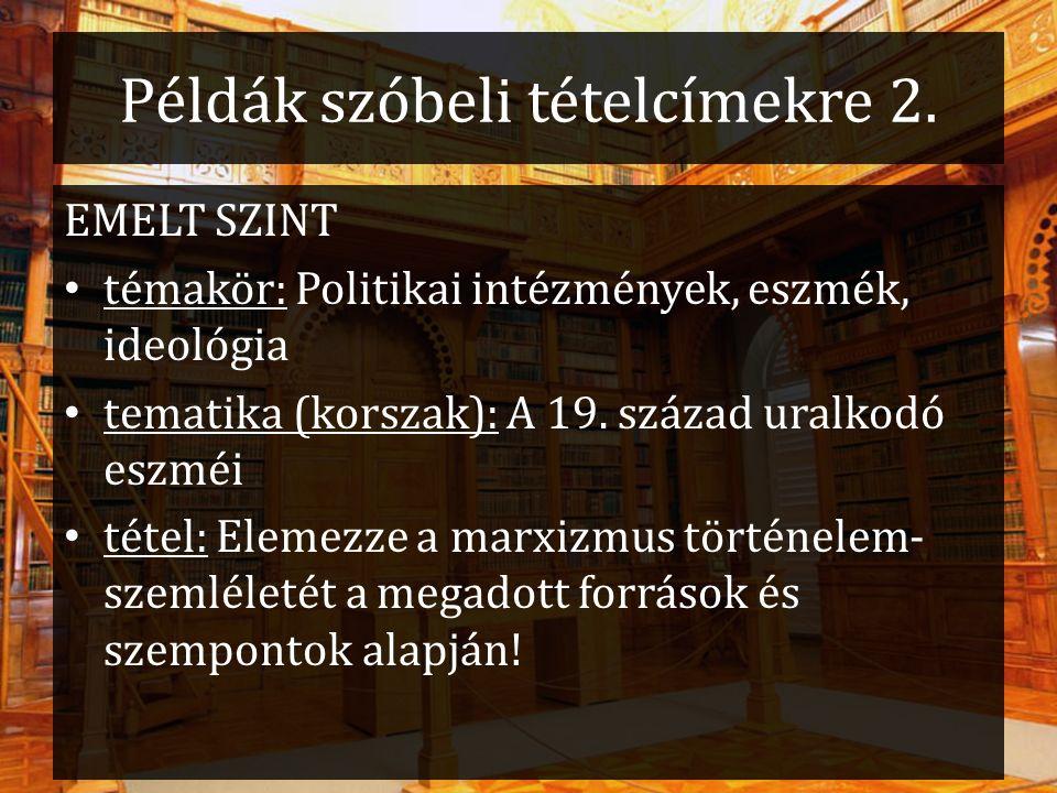 Példák szóbeli tételcímekre 2. EMELT SZINT témakör: Politikai intézmények, eszmék, ideológia tematika (korszak): A 19. század uralkodó eszméi tétel: E