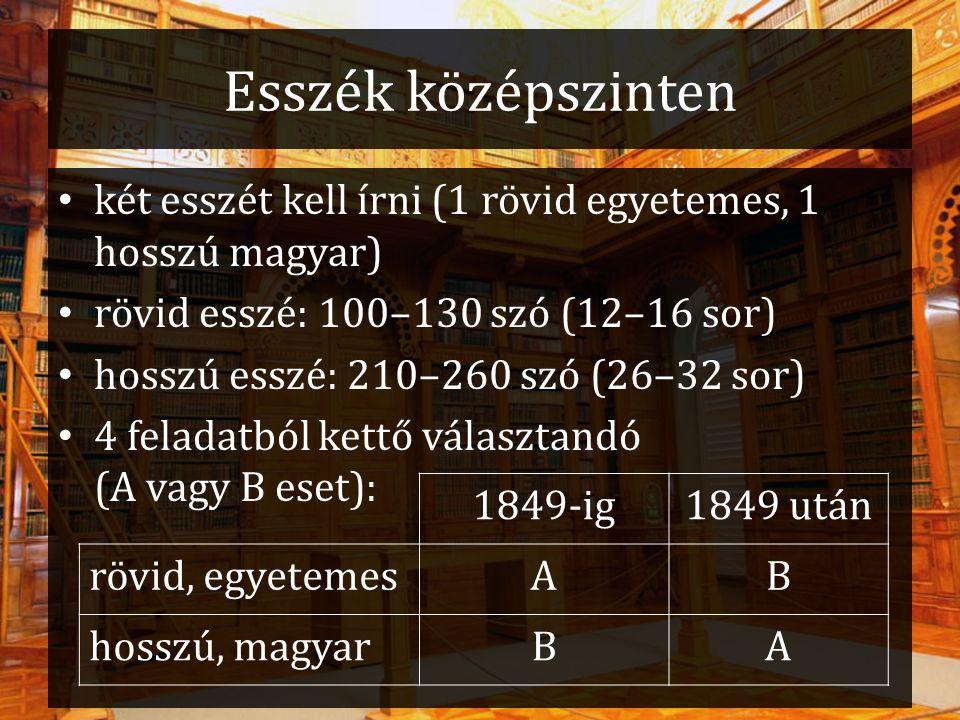 Esszék középszinten két esszét kell írni (1 rövid egyetemes, 1 hosszú magyar) rövid esszé: 100–130 szó (12–16 sor) hosszú esszé: 210–260 szó (26–32 sor) 4 feladatból kettő választandó (A vagy B eset): 1849-ig1849 után rövid, egyetemesAB hosszú, magyarBA