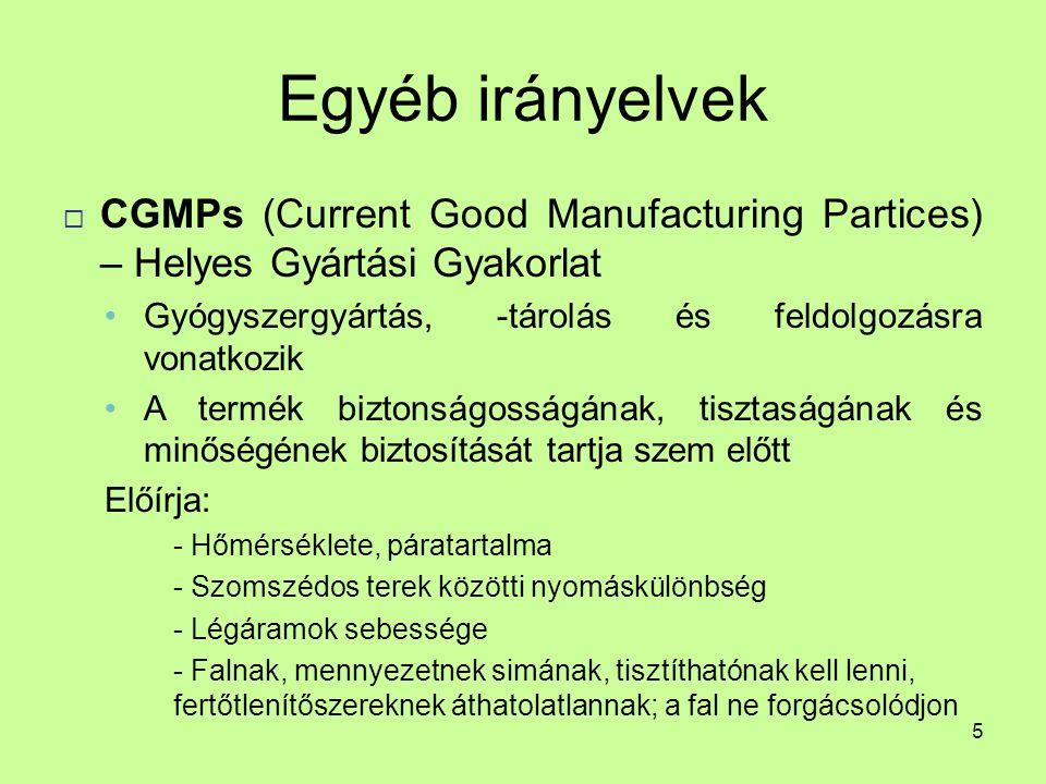 Egyéb irányelvek  CGMPs (Current Good Manufacturing Partices) – Helyes Gyártási Gyakorlat Gyógyszergyártás, -tárolás és feldolgozásra vonatkozik A termék biztonságosságának, tisztaságának és minőségének biztosítását tartja szem előtt Előírja: - Hőmérséklete, páratartalma - Szomszédos terek közötti nyomáskülönbség - Légáramok sebessége - Falnak, mennyezetnek simának, tisztíthatónak kell lenni, fertőtlenítőszereknek áthatolatlannak; a fal ne forgácsolódjon 5