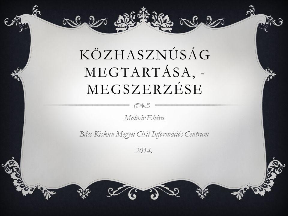 KÖZHASZNÚSÁG MEGTARTÁSA, - MEGSZERZÉSE Molnár Elvira Bács-Kiskun Megyei Civil Információs Centrum 2014.