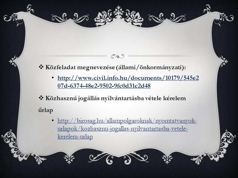  Közfeladat megnevezése (állami/önkormányzati): http://www.civil.info.hu/documents/10179/545e2 07d-6374-48e2-9502-9fc0d31c2d48 http://www.civil.info.hu/documents/10179/545e2 07d-6374-48e2-9502-9fc0d31c2d48  Közhasznú jogállás nyilvántartásba vétele kérelem űrlap http://birosag.hu/allampolgaroknak/nyomtatvanyok- urlapok/kozhasznu-jogallas-nyilvantartasba-vetele- kerelem-urlap http://birosag.hu/allampolgaroknak/nyomtatvanyok- urlapok/kozhasznu-jogallas-nyilvantartasba-vetele- kerelem-urlap