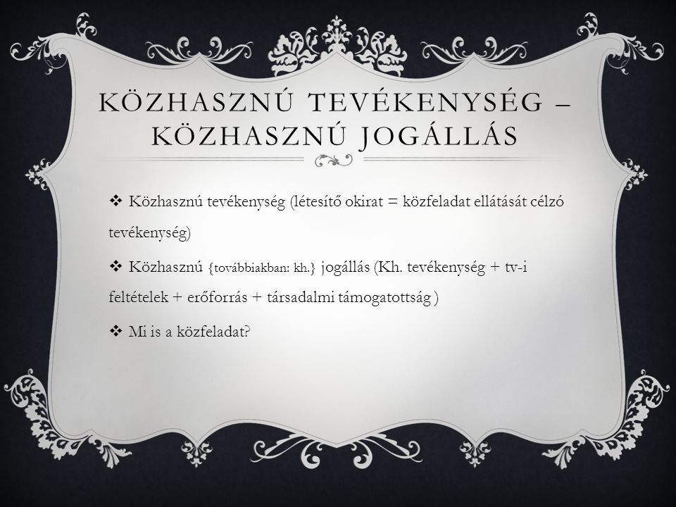 KÖZHASZNÚ TEVÉKENYSÉG – KÖZHASZNÚ JOGÁLLÁS  Közhasznú tevékenység (létesítő okirat = közfeladat ellátását célzó tevékenység)  Közhasznú {továbbiakban: kh.} jogállás (Kh.