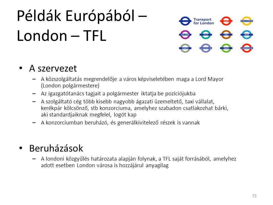 31 Példák Európából – London – TFL A szervezet – A közszolgáltatás megrendelője a város képviseletében maga a Lord Mayor (London polgármestere) – Az igazgatótanács tagjait a polgármester iktatja be pozíciójukba – A szolgáltató cég több kisebb nagyobb ágazati üzemeltető, taxi vállalat, kerékpár kölcsönző, stb konzorciuma, amelyhez szabadon csatlakozhat bárki, aki standardjaiknak megfelel, logót kap – A konzorciumban beruházó, és generálkivitelező részek is vannak Beruházások – A londoni közgyűlés határozata alapján folynak, a TFL saját forrásából, amelyhez adott esetben London városa is hozzájárul anyagilag
