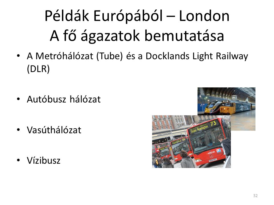 32 Példák Európából – London A fő ágazatok bemutatása A Metróhálózat (Tube) és a Docklands Light Railway (DLR) Autóbusz hálózat Vasúthálózat Vízibusz
