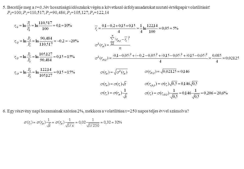 5. Becsülje meg a t=0,5év hosszúságú időszakok végén a következő árfolyamadatokat mutató értékpapír volatilitását! P 0 =100; P 1 =110,517; P 2 =90,484