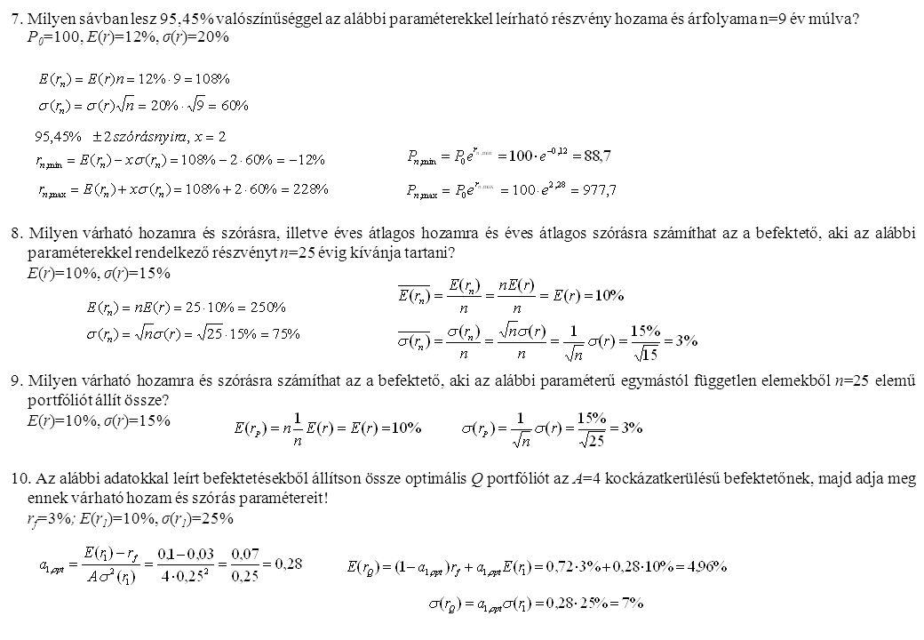 7. Milyen sávban lesz 95,45% valószínűséggel az alábbi paraméterekkel leírható részvény hozama és árfolyama n=9 év múlva? P 0 =100, E(r)=12%, σ(r)=20%