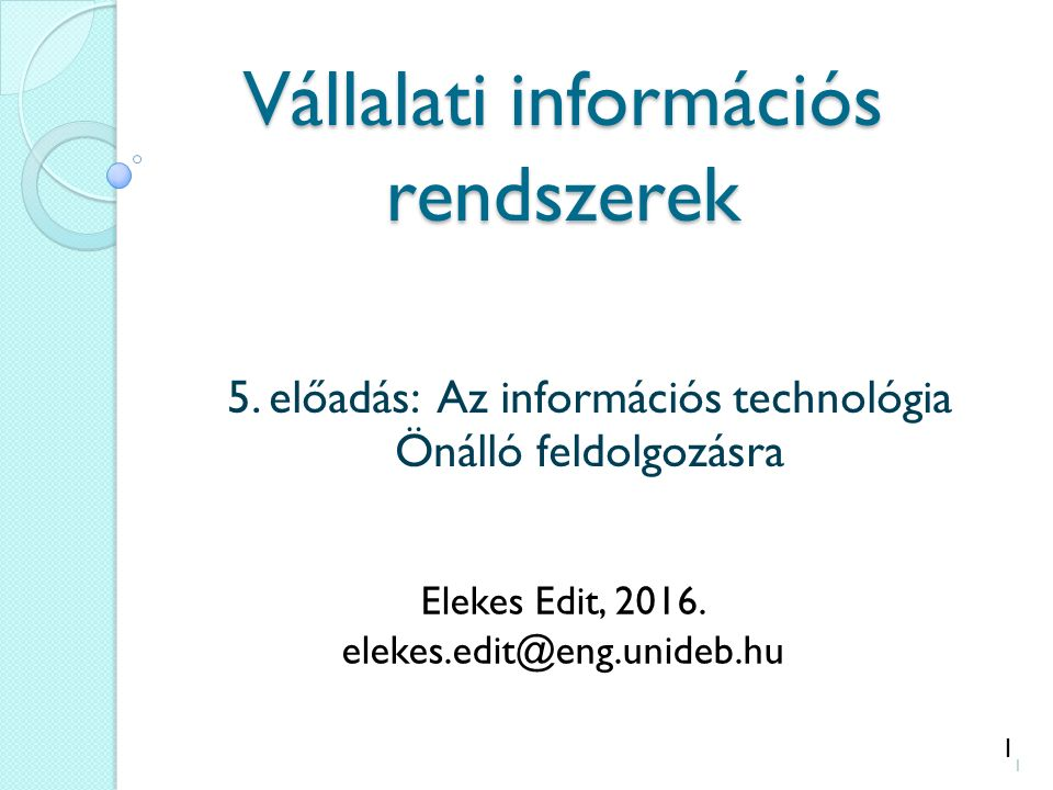 1 Vállalati információs rendszerek 5. előadás: Az információs technológia Önálló feldolgozásra Elekes Edit, 2016. elekes.edit@eng.unideb.hu 1