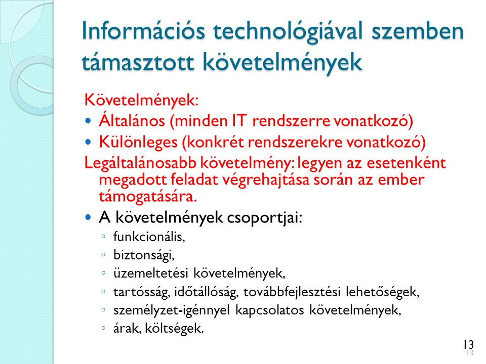 13 Információs technológiával szemben támasztott követelmények Követelmények: Általános (minden IT rendszerre vonatkozó) Különleges (konkrét rendszerekre vonatkozó) Legáltalánosabb követelmény: legyen az esetenként megadott feladat végrehajtása során az ember támogatására.