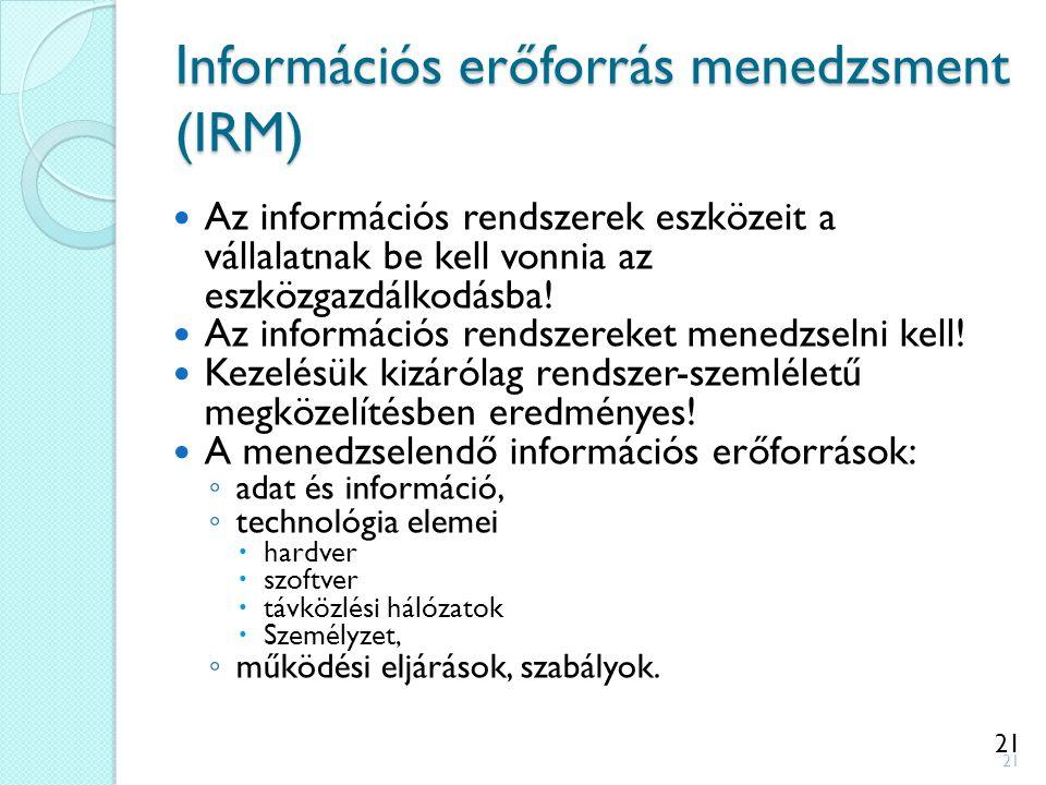 21 Információs erőforrás menedzsment (IRM) Az információs rendszerek eszközeit a vállalatnak be kell vonnia az eszközgazdálkodásba! Az információs ren