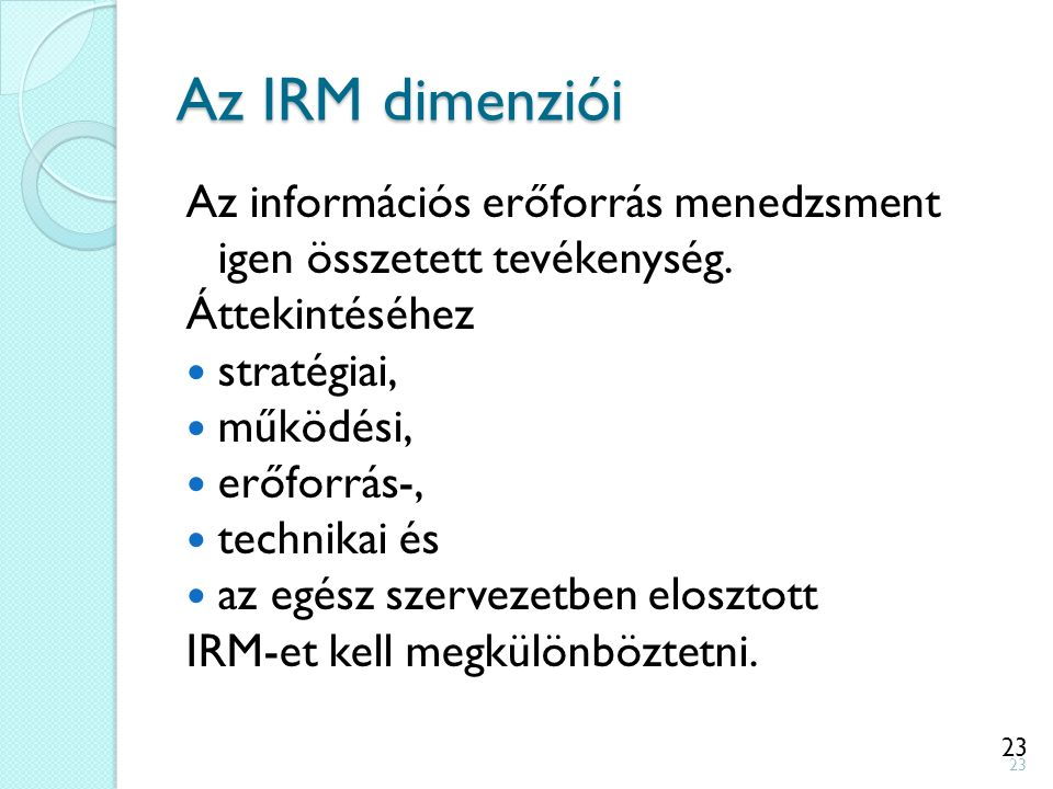 23 Az IRM dimenziói Az információs erőforrás menedzsment igen összetett tevékenység. Áttekintéséhez stratégiai, működési, erőforrás-, technikai és az