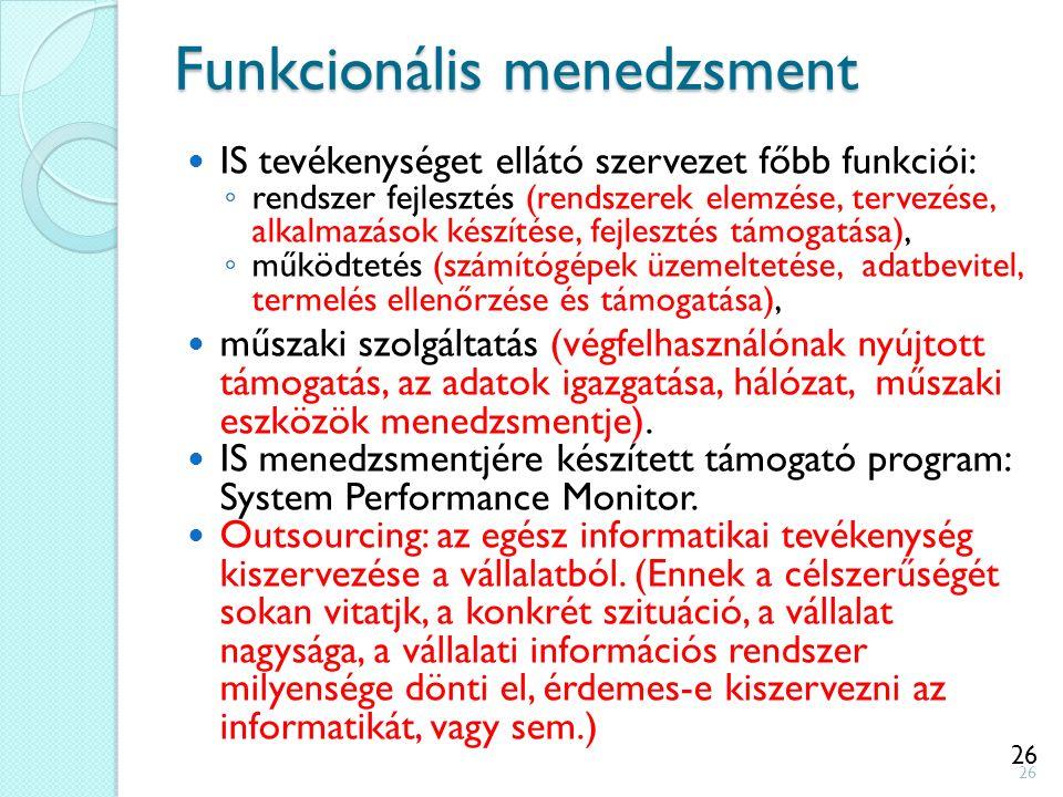 26 Funkcionális menedzsment IS tevékenységet ellátó szervezet főbb funkciói: ◦ rendszer fejlesztés (rendszerek elemzése, tervezése, alkalmazások készí