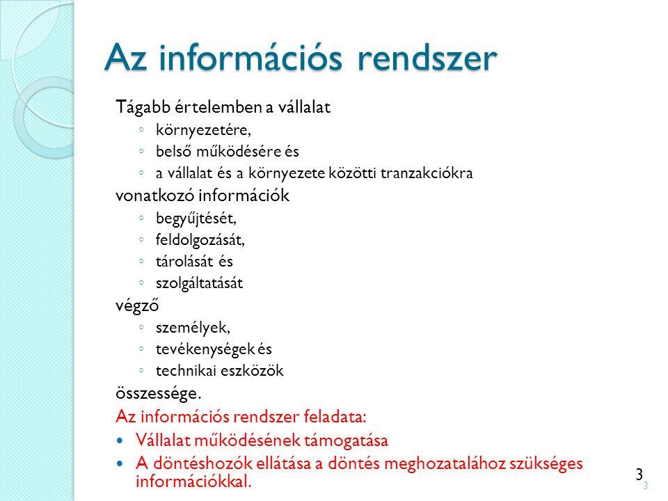 3 Az információs rendszer Tágabb értelemben a vállalat ◦ környezetére, ◦ belső működésére és ◦ a vállalat és a környezete közötti tranzakciókra vonatkozó információk ◦ begyűjtését, ◦ feldolgozását, ◦ tárolását és ◦ szolgáltatását végző ◦ személyek, ◦ tevékenységek és ◦ technikai eszközök összessége.