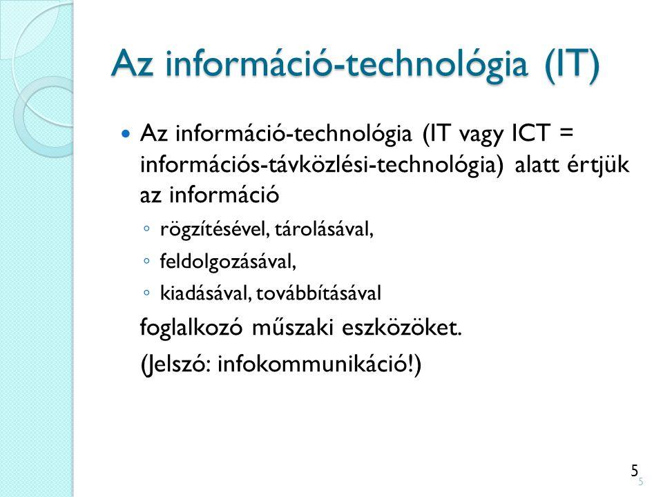 5 Az információ-technológia (IT) Az információ-technológia (IT vagy ICT = információs-távközlési-technológia) alatt értjük az információ ◦ rögzítésével, tárolásával, ◦ feldolgozásával, ◦ kiadásával, továbbításával foglalkozó műszaki eszközöket.