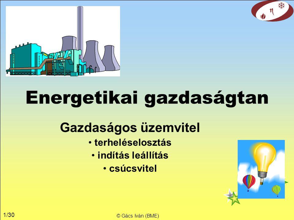 1/30 Energetikai gazdaságtan Gazdaságos üzemvitel terheléselosztás indítás leállítás csúcsvitel © Gács Iván (BME)