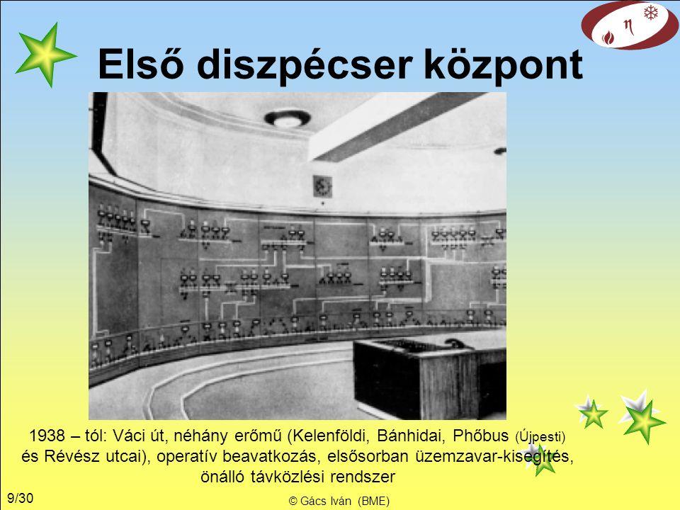 9/30 © Gács Iván (BME) Első diszpécser központ 1938 – tól: Váci út, néhány erőmű (Kelenföldi, Bánhidai, Phőbus (Újpesti) és Révész utcai), operatív beavatkozás, elsősorban üzemzavar-kisegítés, önálló távközlési rendszer