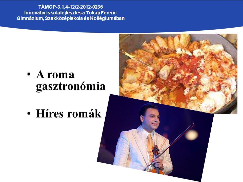 A roma gasztronómia Híres romák TÁMOP-3.1.4-12/2-2012-0236 Innovatív iskolafejlesztés a Tokaji Ferenc Gimnázium, Szakközépiskola és Kollégiumában