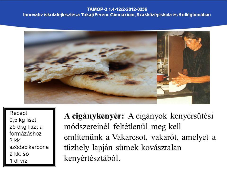 A cigánykenyér: A cigányok kenyérsütési módszereinél feltétlenül meg kell említenünk a Vakarcsot, vakarót, amelyet a tűzhely lapján sütnek kovásztalan kenyértésztából.