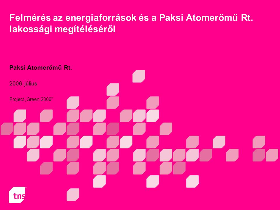 """Project """"Green 2006"""" Paksi Atomerőmű Rt. 1 Felmérés az energiaforrások és a Paksi Atomerőmű Rt. lakossági megítéléséről Paksi Atomerőmű Rt. 2006. júli"""