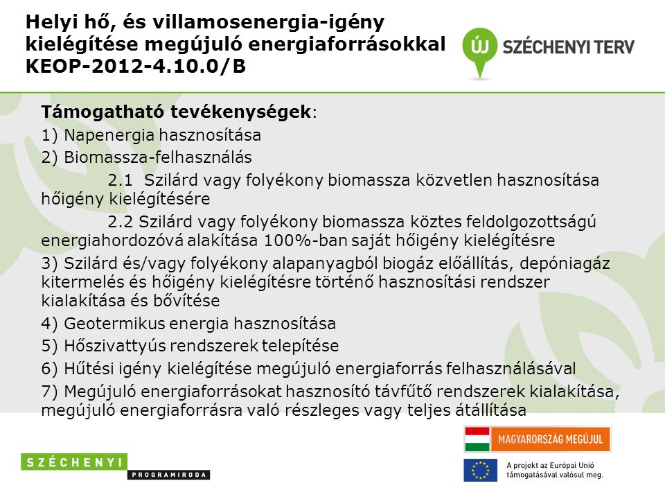 Helyi hő, és villamosenergia-igény kielégítése megújuló energiaforrásokkal KEOP-2012-4.10.0/B Támogatható tevékenységek: 1) Napenergia hasznosítása 2) Biomassza-felhasználás 2.1 Szilárd vagy folyékony biomassza közvetlen hasznosítása hőigény kielégítésére 2.2 Szilárd vagy folyékony biomassza köztes feldolgozottságú energiahordozóvá alakítása 100%-ban saját hőigény kielégítésre 3) Szilárd és/vagy folyékony alapanyagból biogáz előállítás, depóniagáz kitermelés és hőigény kielégítésre történő hasznosítási rendszer kialakítása és bővítése 4) Geotermikus energia hasznosítása 5) Hőszivattyús rendszerek telepítése 6) Hűtési igény kielégítése megújuló energiaforrás felhasználásával 7) Megújuló energiaforrásokat hasznosító távfűtő rendszerek kialakítása, megújuló energiaforrásra való részleges vagy teljes átállítása