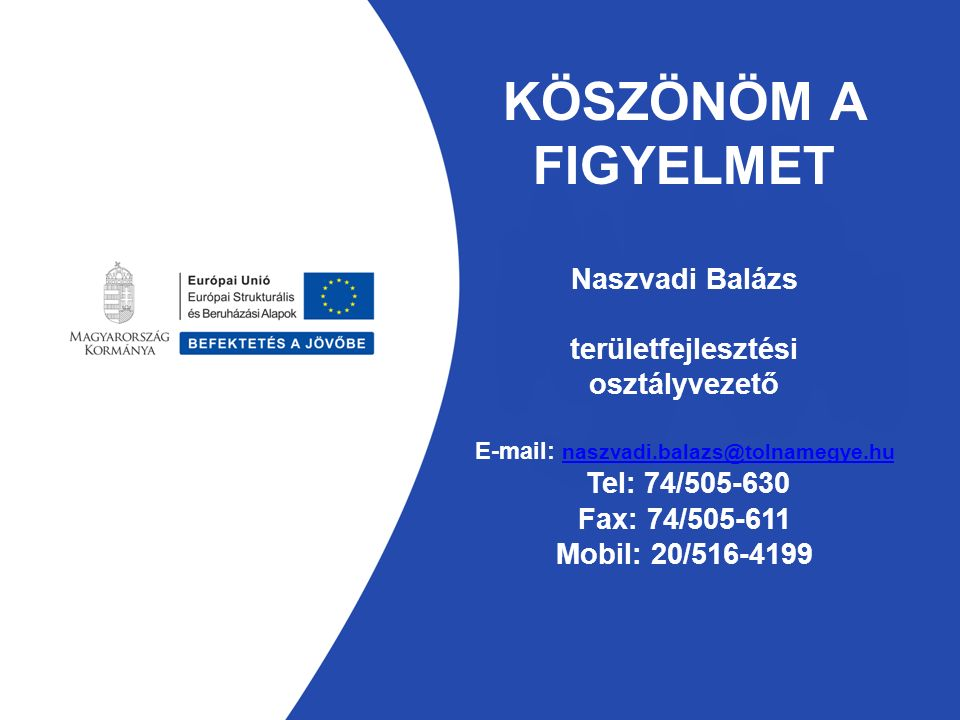 KÖSZÖNÖM A FIGYELMET Naszvadi Balázs területfejlesztési osztályvezető E-mail: naszvadi.balazs@tolnamegye.hu Tel: 74/505-630 Fax: 74/505-611 Mobil: 20/516-4199 naszvadi.balazs@tolnamegye.hu