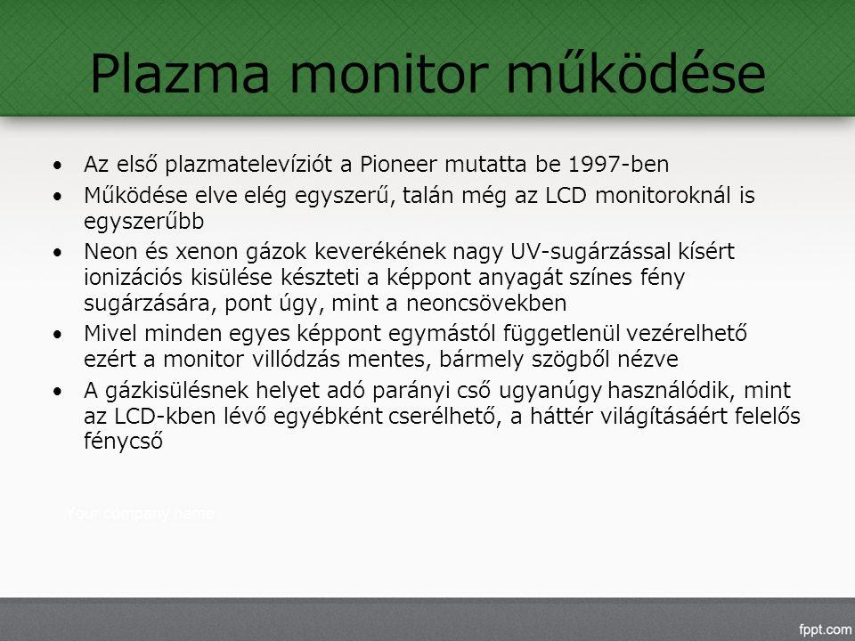 Plazma monitor működése Az első plazmatelevíziót a Pioneer mutatta be 1997-ben Működése elve elég egyszerű, talán még az LCD monitoroknál is egyszerűbb Neon és xenon gázok keverékének nagy UV-sugárzással kísért ionizációs kisülése készteti a képpont anyagát színes fény sugárzására, pont úgy, mint a neoncsövekben Mivel minden egyes képpont egymástól függetlenül vezérelhető ezért a monitor villódzás mentes, bármely szögből nézve A gázkisülésnek helyet adó parányi cső ugyanúgy használódik, mint az LCD-kben lévő egyébként cserélhető, a háttér világításáért felelős fénycső