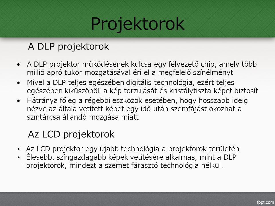 Projektorok A DLP projektor működésének kulcsa egy félvezető chip, amely több millió apró tükör mozgatásával éri el a megfelelő színélményt Mivel a DLP teljes egészében digitális technológia, ezért teljes egészében kiküszöböli a kép torzulását és kristálytiszta képet biztosít Hátránya főleg a régebbi eszközök esetében, hogy hosszabb ideig nézve az általa vetített képet egy idő után szemfájást okozhat a színtárcsa állandó mozgása miatt Az LCD projektor egy újabb technológia a projektorok területén Élesebb, színgazdagabb képek vetítésére alkalmas, mint a DLP projektorok, mindezt a szemet fárasztó technológia nélkül.