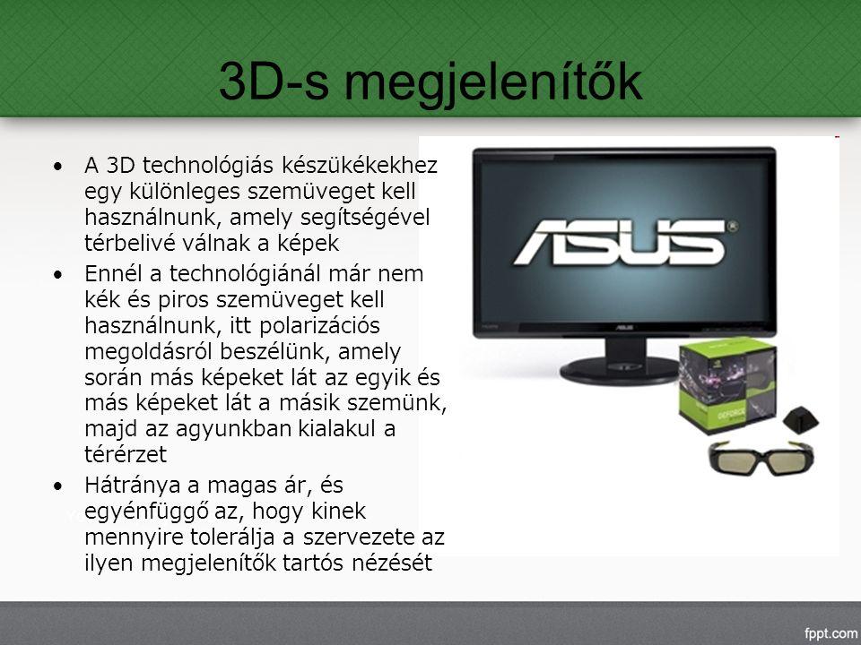 3D-s megjelenítők A 3D technológiás készükékekhez egy különleges szemüveget kell használnunk, amely segítségével térbelivé válnak a képek Ennél a technológiánál már nem kék és piros szemüveget kell használnunk, itt polarizációs megoldásról beszélünk, amely során más képeket lát az egyik és más képeket lát a másik szemünk, majd az agyunkban kialakul a térérzet Hátránya a magas ár, és egyénfüggő az, hogy kinek mennyire tolerálja a szervezete az ilyen megjelenítők tartós nézését