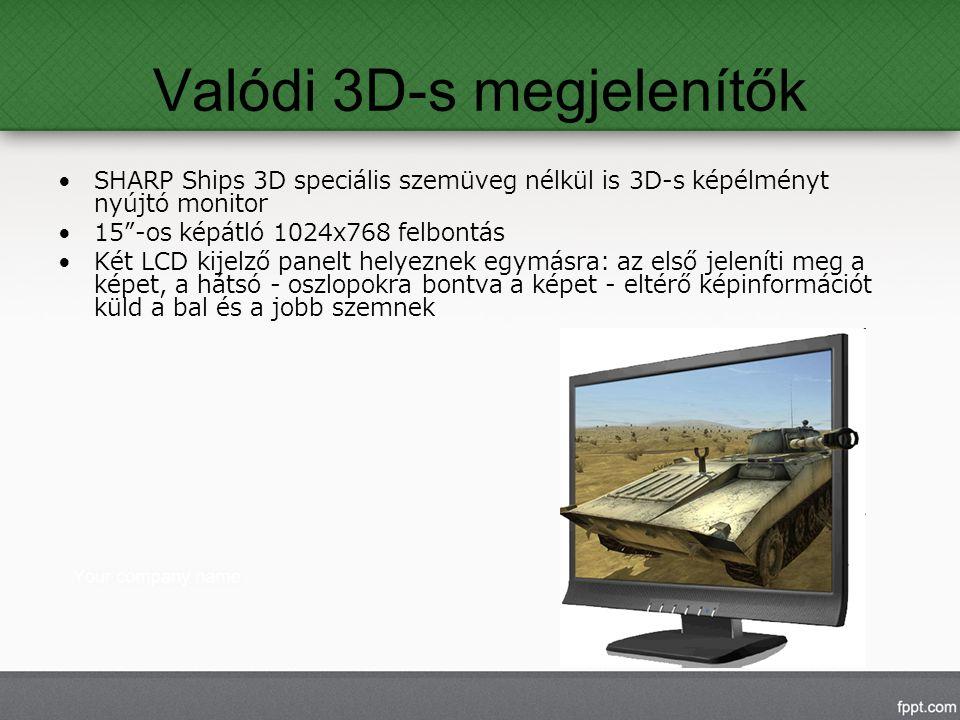 Valódi 3D-s megjelenítők SHARP Ships 3D speciális szemüveg nélkül is 3D-s képélményt nyújtó monitor 15 -os képátló 1024x768 felbontás Két LCD kijelző panelt helyeznek egymásra: az első jeleníti meg a képet, a hátsó - oszlopokra bontva a képet - eltérő képinformációt küld a bal és a jobb szemnek
