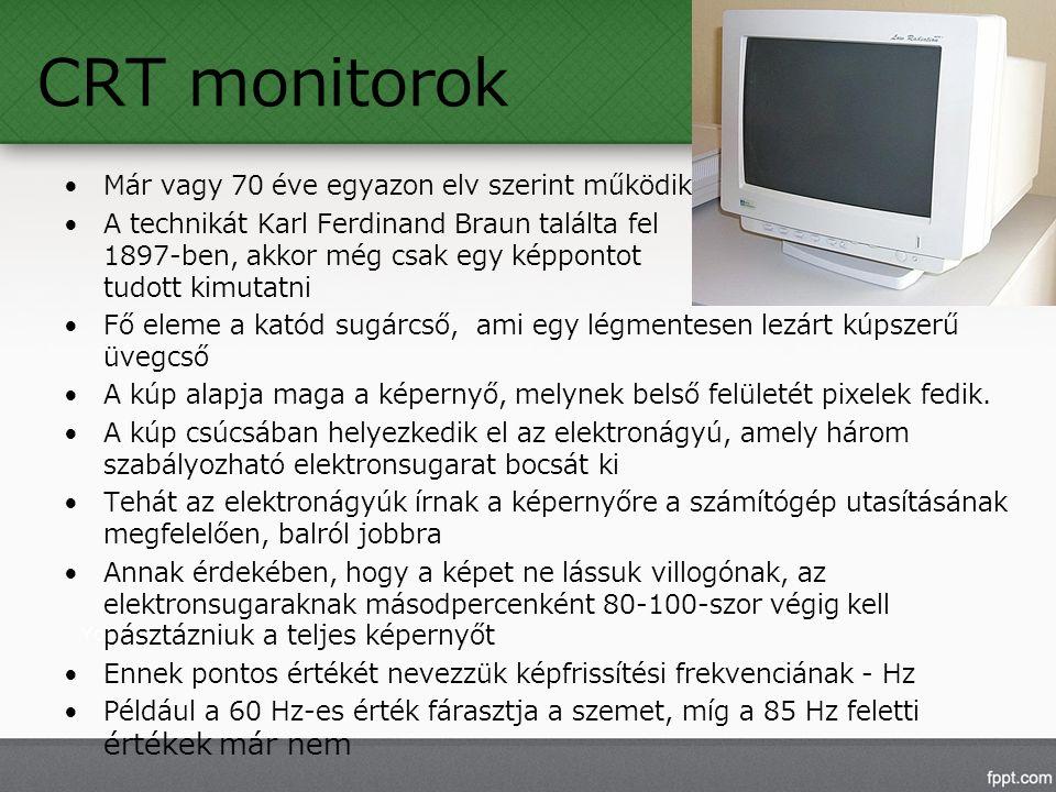 CRT monitorok Már vagy 70 éve egyazon elv szerint működik A technikát Karl Ferdinand Braun találta fel 1897-ben, akkor még csak egy képpontot tudott kimutatni Fő eleme a katód sugárcső, ami egy légmentesen lezárt kúpszerű üvegcső A kúp alapja maga a képernyő, melynek belső felületét pixelek fedik.