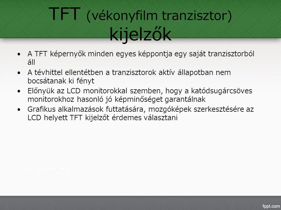 TFT (vékonyfilm tranzisztor) kijelzők A TFT képernyők minden egyes képpontja egy saját tranzisztorból áll A tévhittel ellentétben a tranzisztorok aktív állapotban nem bocsátanak ki fényt Előnyük az LCD monitorokkal szemben, hogy a katódsugárcsöves monitorokhoz hasonló jó képminőséget garantálnak Grafikus alkalmazások futtatására, mozgóképek szerkesztésére az LCD helyett TFT kijelzőt érdemes választani